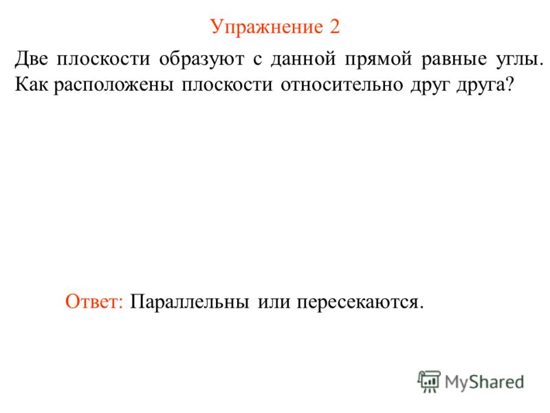 Упражнение 2 Две плоскости образуют с данной прямой равные углы. Как расположены плоскости относительно друг друга? Ответ: Параллельны или пересекаются.