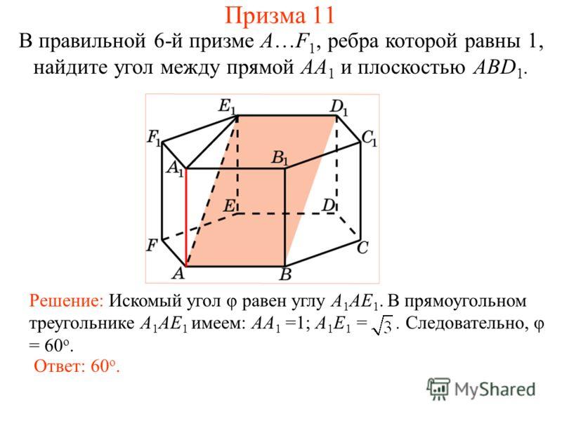 В правильной 6-й призме A…F 1, ребра которой равны 1, найдите угол между прямой AA 1 и плоскостью ABD 1. Решение: Искомый угол φ равен углу A 1 AE 1. В прямоугольном треугольнике A 1 AE 1 имеем: AA 1 =1; A 1 E 1 =. Следовательно, φ = 60 о. Ответ: 60
