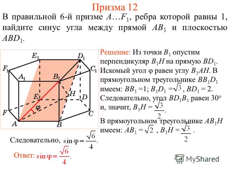 В правильной 6-й призме A…F 1, ребра которой равны 1, найдите синус угла между прямой AB 1 и плоскостью ABD 1. Решение: Из точки B 1 опустим перпендикуляр B 1 H на прямую BD 1. Искомый угол φ равен углу B 1 AH. В прямоугольном треугольнике BB 1 D 1 и