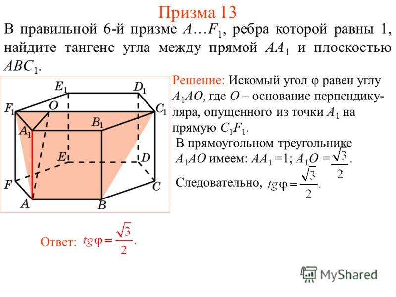 В правильной 6-й призме A…F 1, ребра которой равны 1, найдите тангенс угла между прямой AA 1 и плоскостью ABC 1. Ответ: В прямоугольном треугольнике A 1 AO имеем: AA 1 =1; A 1 O =. Следовательно, Решение: Искомый угол φ равен углу A 1 AO, где O – осн