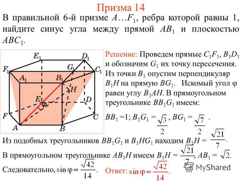 В правильной 6-й призме A…F 1, ребра которой равны 1, найдите синус угла между прямой AB 1 и плоскостью ABС 1. Призма 14 Решение: Проведем прямые C 1 F 1, B 1 D 1 и обозначим G 1 их точку пересечения. Из точки B 1 опустим перпендикуляр B 1 H на пряму