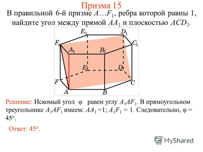 В правильной 6-й призме A…F 1, ребра которой равны 1, найдите угол между прямой AA 1 и плоскостью ACD 1. Решение: Искомый угол φ равен углу A 1 AF 1. В прямоугольном треугольнике A 1 AF 1 имеем: AA 1 =1; A 1 F 1 = 1. Следовательно, φ = 45 о. Ответ: 4