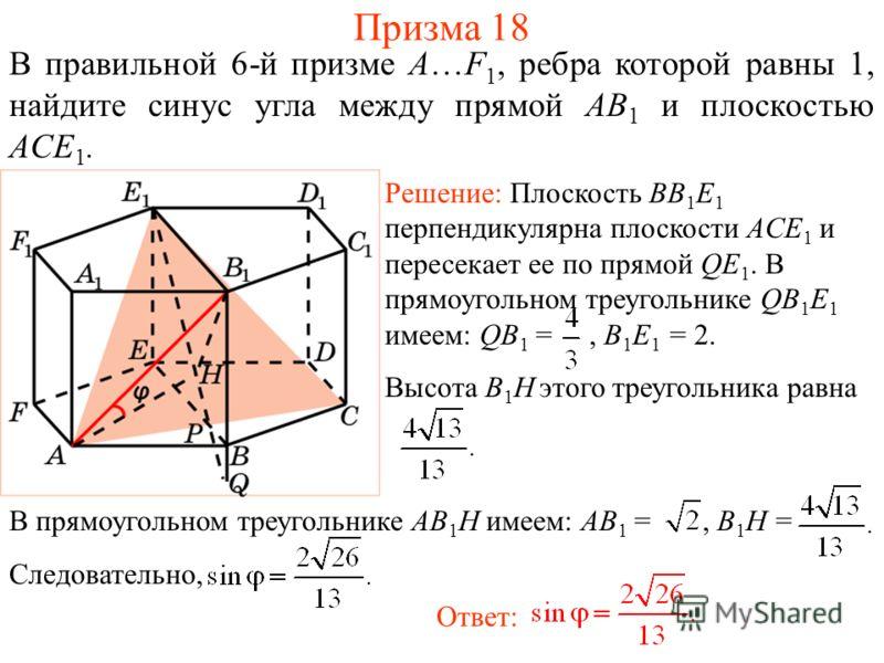 В правильной 6-й призме A…F 1, ребра которой равны 1, найдите синус угла между прямой AB 1 и плоскостью ACE 1. Призма 18 Решение: Плоскость BB 1 E 1 перпендикулярна плоскости ACE 1 и пересекает ее по прямой QE 1. В прямоугольном треугольнике QB 1 E 1