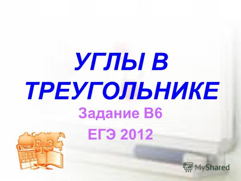 УГЛЫ В ТРЕУГОЛЬНИКЕ Задание В6 ЕГЭ 2012