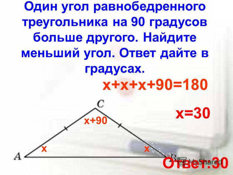 Один угол равнобедренного треугольника на 90 градусов больше другого. Найдите меньший угол. Ответ дайте в градусах. хх х+90 х+х+х+90=180 х=30 Ответ:30