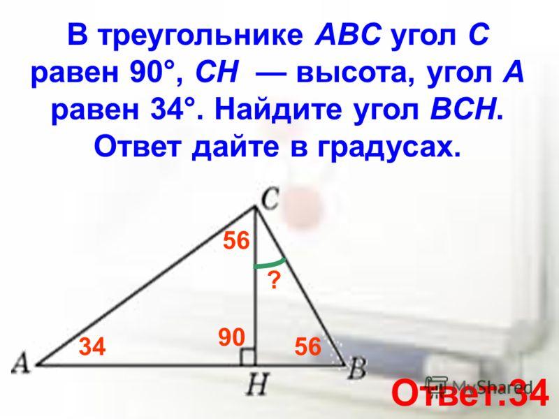 В треугольнике ABC угол C равен 90°, CH высота, угол A равен 34°. Найдите угол BCH. Ответ дайте в градусах. 34 ? 90 56 Ответ:34