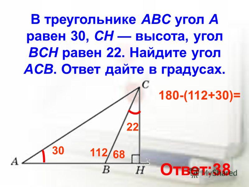 В треугольнике ABC угол A равен 30, CH высота, угол BCH равен 22. Найдите угол ACB. Ответ дайте в градусах. 30 22 68 112 180-(112+30)= Ответ:38