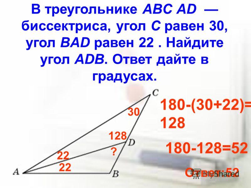В треугольнике ABC AD биссектриса, угол C равен 30, угол BAD равен 22. Найдите угол ADB. Ответ дайте в градусах. 30 22 ? 180-(30+22)= 128 180-128=52 Ответ:52