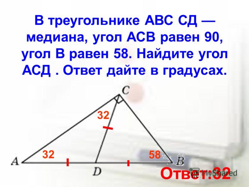 В треугольнике АВС СД медиана, угол АСВ равен 90, угол В равен 58. Найдите угол АСД. Ответ дайте в градусах. 58 32 Ответ:32