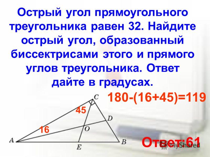 Острый угол прямоугольного треугольника равен 32. Найдите острый угол, образованный биссектрисами этого и прямого углов треугольника. Ответ дайте в градусах. 16 45 180-(16+45)=119 Ответ:61