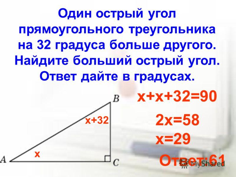 Один острый угол прямоугольного треугольника на 32 градуса больше другого. Найдите больший острый угол. Ответ дайте в градусах. х х+32 х+х+32=90 2х=58 х=29 Ответ:61