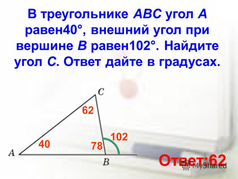 В треугольнике ABC угол A равен40°, внешний угол при вершине B равен102°. Найдите угол C. Ответ дайте в градусах. 40 102 78 62 Ответ:62