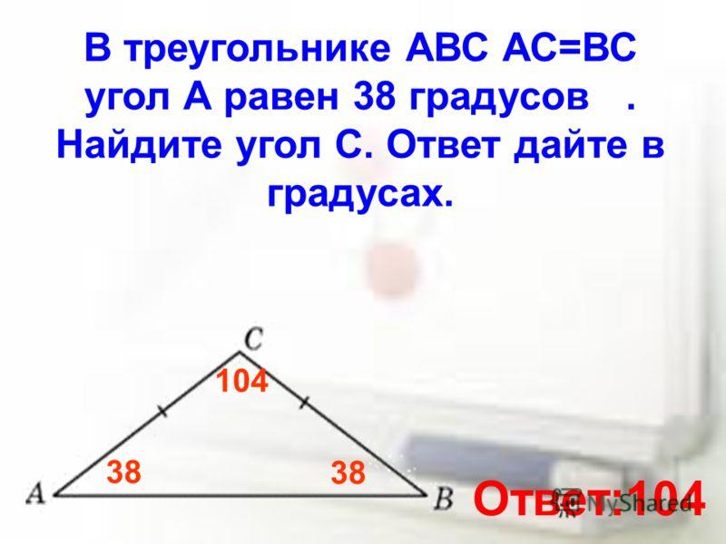 В треугольнике АВС АС=ВС угол А равен 38 градусов. Найдите угол С. Ответ дайте в градусах. 38 104 Ответ:104