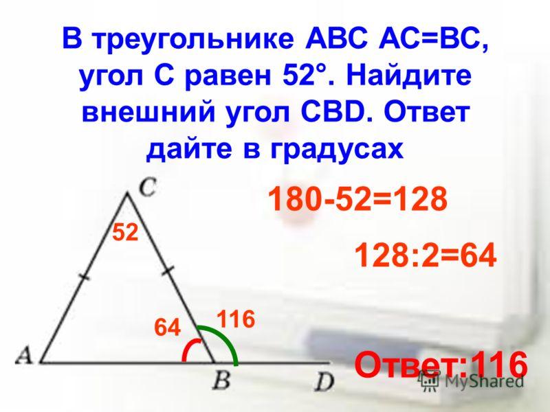 В треугольнике АВС АС=ВС, угол С равен 52°. Найдите внешний угол CBD. Ответ дайте в градусах 52 180-52=128 128:2=64 64 116 Ответ:116