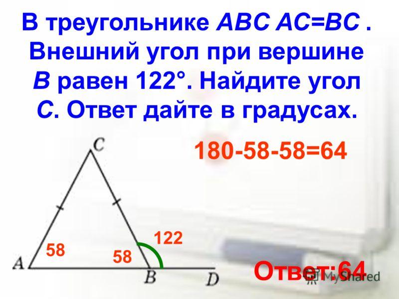 В треугольнике ABC АС=ВС. Внешний угол при вершине B равен 122°. Найдите угол C. Ответ дайте в градусах. 122 58 180-58-58=64 Ответ:64