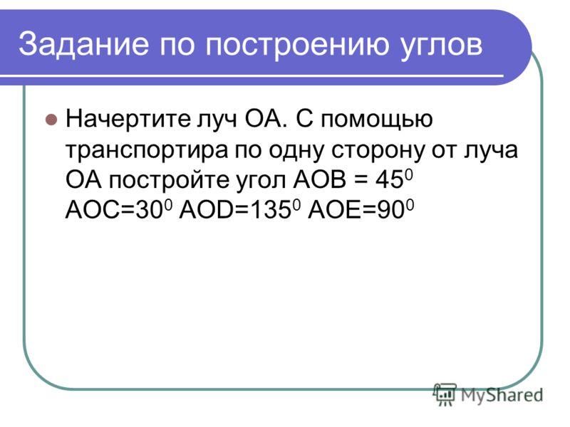 Задание по построению углов Начертите луч OA. С помощью транспортира по одну сторону от луча ОА постройте угол AOB = 45 0 AOC=30 0 AOD=135 0 AOE=90 0