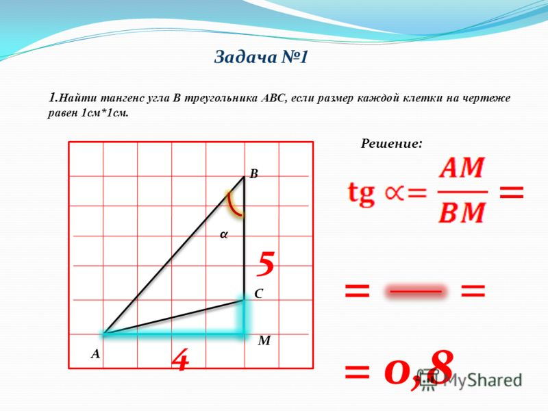 Задача 1 1. Найти тангенс угла В треугольника АВС, если размер каждой клетки на чертеже равен 1см*1см. В А С α 5 4 = Решение: М = 0,8 = =