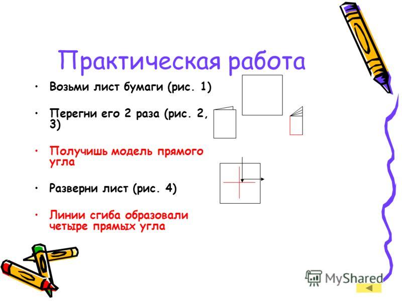 Практическая работа Возьми лист бумаги (рис. 1) Перегни его 2 раза (рис. 2, 3) Получишь модель прямого угла Разверни лист (рис. 4) Линии сгиба образовали четыре прямых угла
