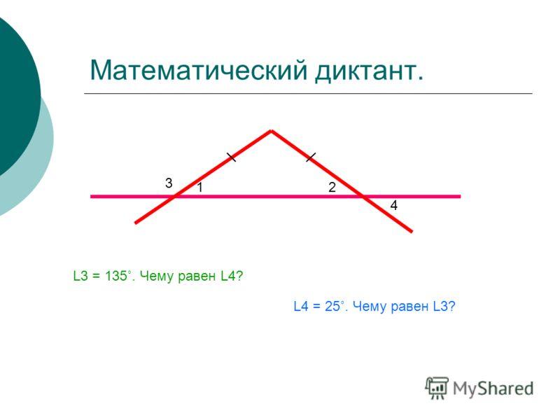 Математический диктант. 3 12 4 L3 = 135˚. Чему равен L4? L4 = 25˚. Чему равен L3?