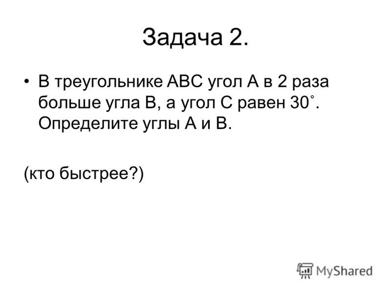 Задача 2. В треугольнике АВС угол А в 2 раза больше угла В, а угол С равен 30˚. Определите углы А и В. (кто быстрее?)