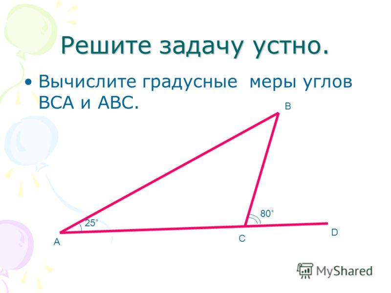 Решите задачу устно. Вычислите градусные меры углов ВСА и АВС. 25˚ 80˚ А В С D