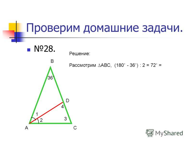 Проверим домашние задачи. 28. АС В D 36˚ Решение: Рассмотрим АВС, (180˚ - 36˚) : 2 = 72˚ = 1 2 3 4