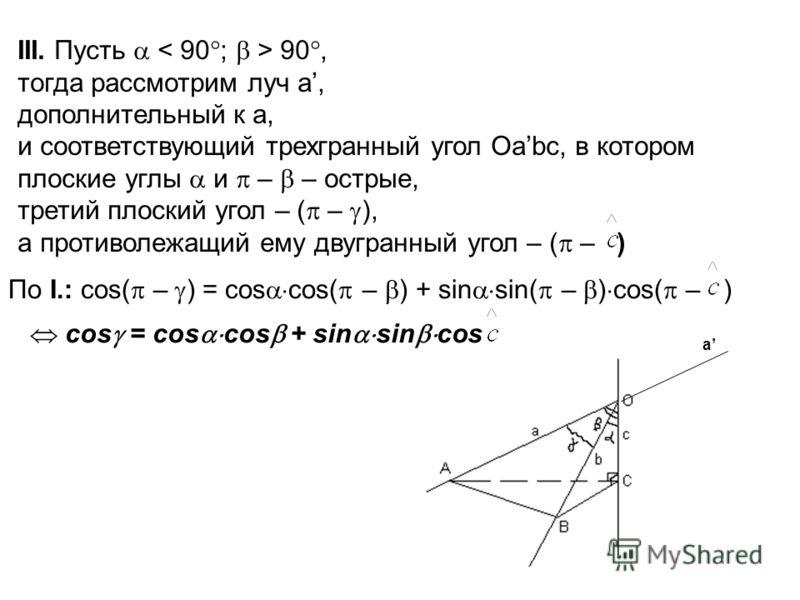 III. Пусть 90, тогда рассмотрим луч a, дополнительный к a, и соответствующий трехгранный угол Оаbс, в котором плоские углы и – – острые, третий плоский угол – ( – ), а противолежащий ему двугранный угол – ( – ) По I.: cos( – ) = cos cos( – ) + sin si