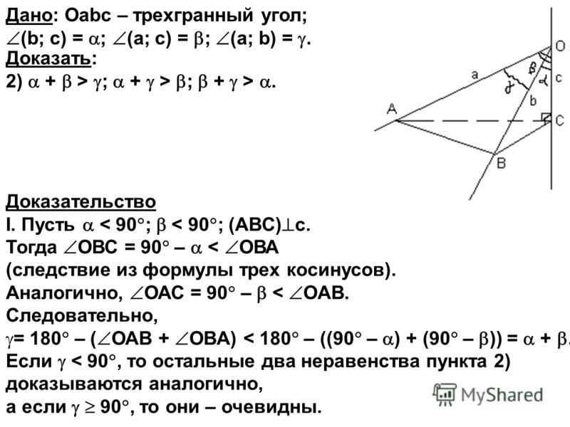 Доказательство I. Пусть < 90 ; < 90 ; (ABC) с. Тогда ОВС = 90 – < ОВА (следствие из формулы трех косинусов). Аналогично, ОАС = 90 – < ОAВ. Следовательно, = 180 – ( ОАB + ОBA) < 180 – ((90 – ) + (90 – )) = +. Если < 90, то остальные два неравенства пу