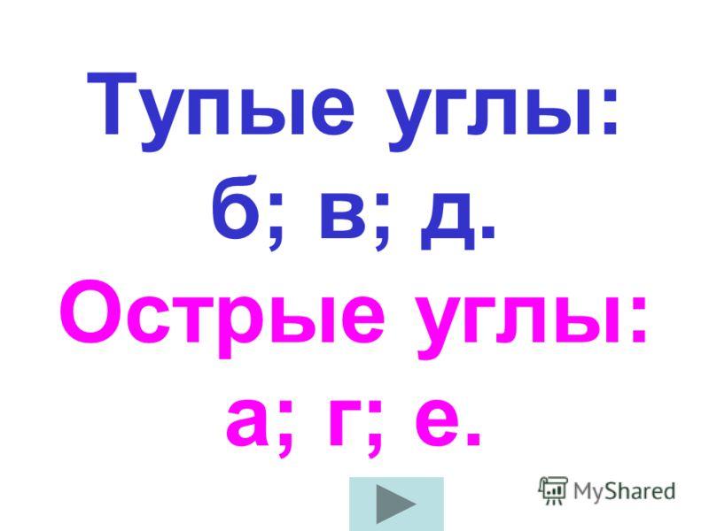 Выпишите тупые и острые углы: а)65°; б)175°; в)92°; г)3°; д) 105°; е)48°;