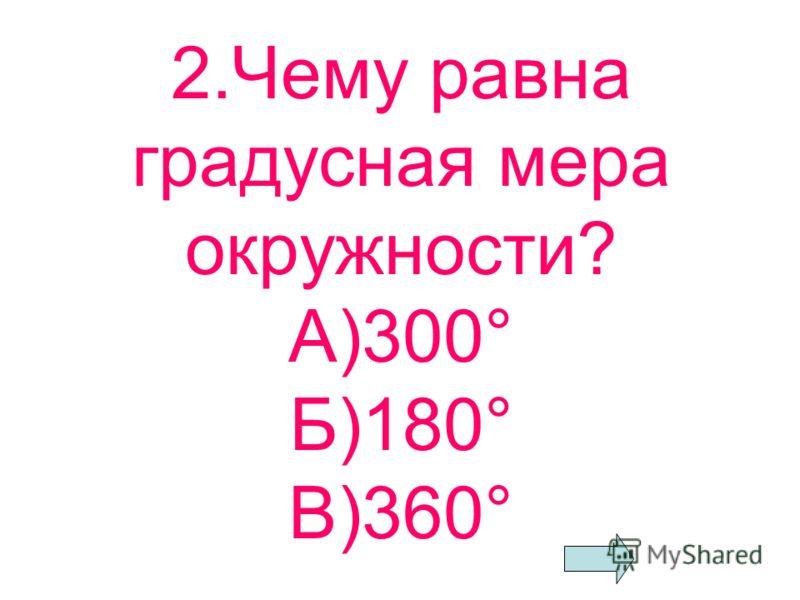 1.Чему равен прямой угол? А)90° Б)360° В)180°