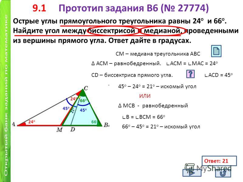 9.1 Прототип задания B6 ( 27774) Острые углы прямоугольного треугольника равны 24 о и 66 о. Найдите угол между биссектрисой и медианой, проведенными из вершины прямого угла. Ответ дайте в градусах. 24 о 66 о СМ – медиана треугольника АВС 24 о АСМ – р
