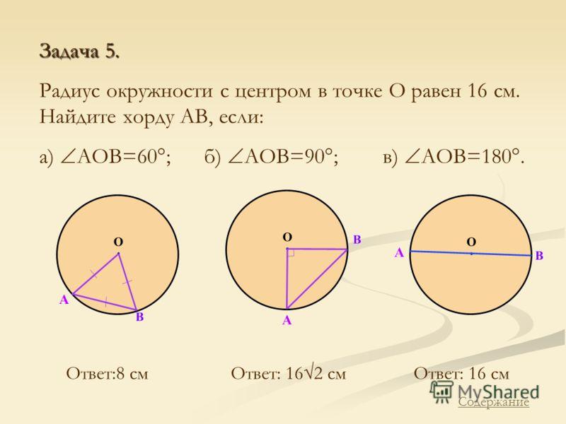 Задача 5. Радиус окружности с центром в точке О равен 16 см. Найдите хорду АВ, если: а) АОВ=60°; б) АОВ=90°; в) АОВ=180°. Ответ:8 смОтвет: 162 смОтвет: 16 см Содержание