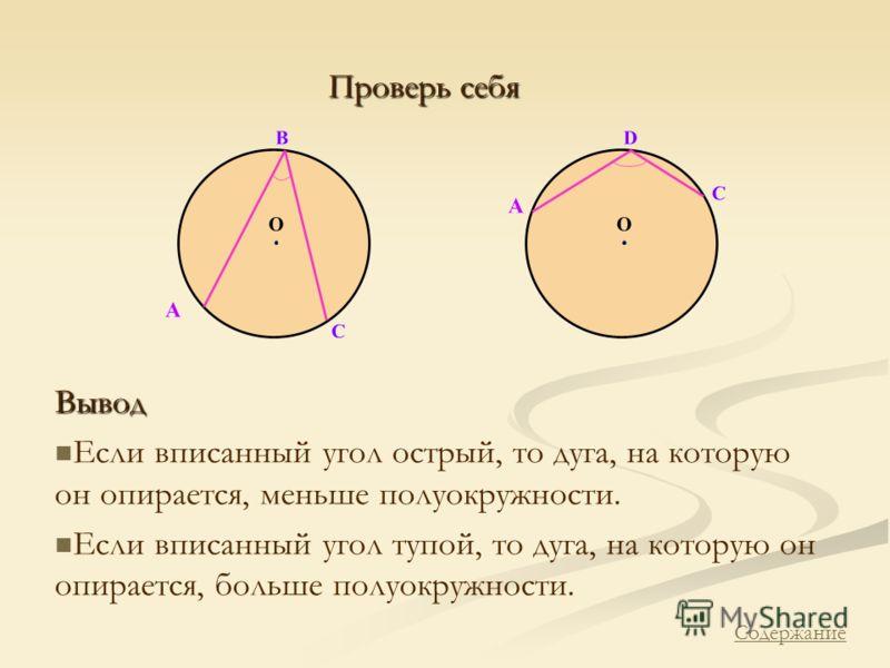 Вывод Если вписанный угол острый, то дуга, на которую он опирается, меньше полуокружности. Если вписанный угол тупой, то дуга, на которую он опирается, больше полуокружности. Проверь себя Содержание