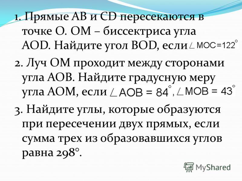 1. Прямые АВ и CD пересекаются в точке О. ОМ – биссектриса угла AOD. Найдите угол BOD, если 2. Луч ОМ проходит между сторонами угла АОВ. Найдите градусную меру угла АОМ, если 3. Найдите углы, которые образуются при пересечении двух прямых, если сумма