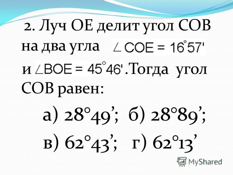 2. Луч ОЕ делит угол СОВ на два угла и.Тогда угол СОВ равен: а) 28°49; б) 28°89; в) 62°43; г) 62°13