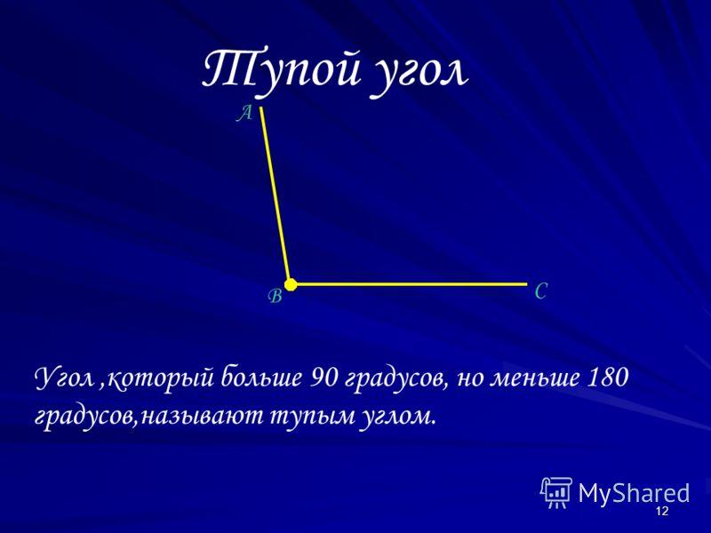 12 Тупой угол A B C Угол,который больше 90 градусов, но меньше 180 градусов,называют тупым углом.