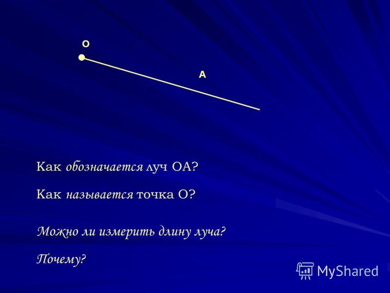 О А Как обозначается луч ОА? Как называется точка О? Можно ли измерить длину луча? Почему?