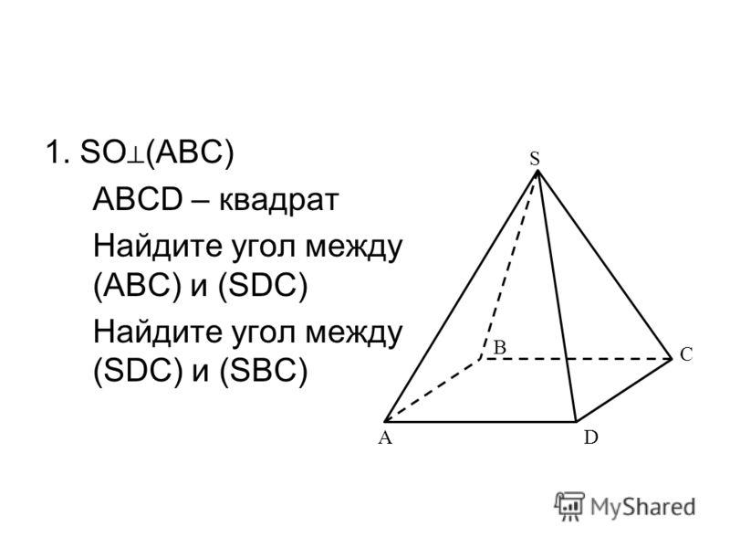 1. SO (ABC) ABCD – квадрат Найдите угол между (ABC) и (SDC) Найдите угол между (SDC) и (SBC) B AD S C