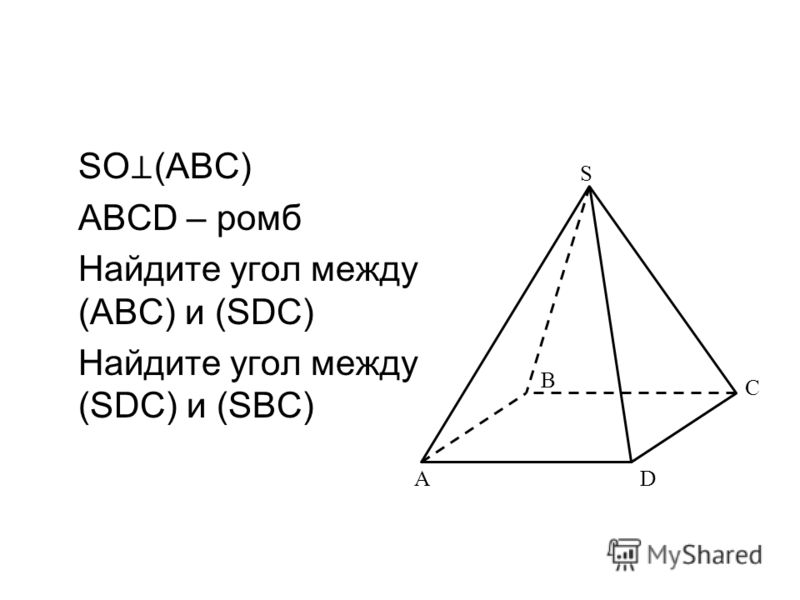 SO (ABC) ABCD – ромб Найдите угол между (ABC) и (SDC) Найдите угол между (SDC) и (SBC) B AD S C