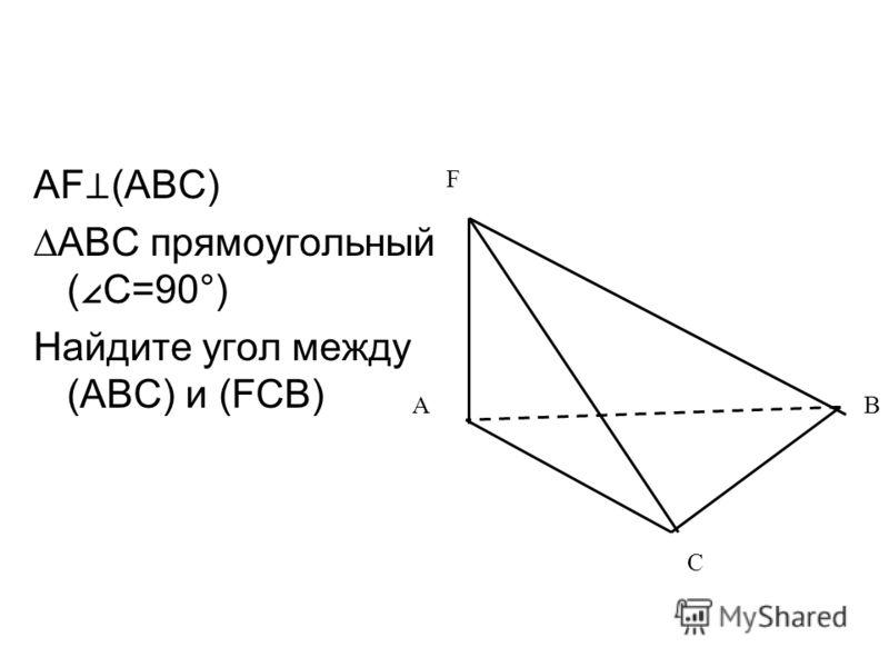 AF (ABC) ABC прямоугольный ( C=90°) Найдите угол между (ABC) и (FCB) AB F C