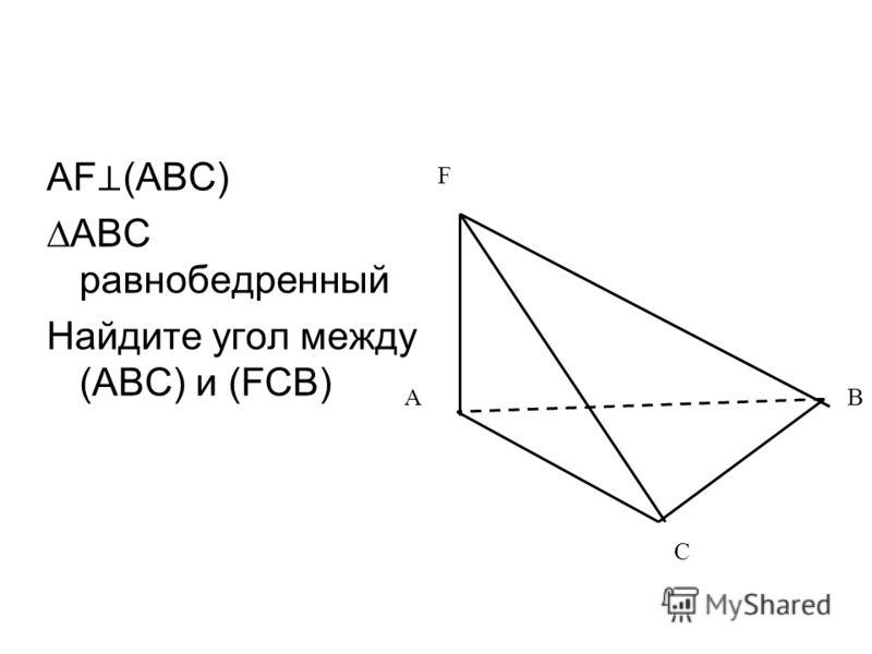AF (ABC) ABC равнобедренный Найдите угол между (ABC) и (FCB) AB F C