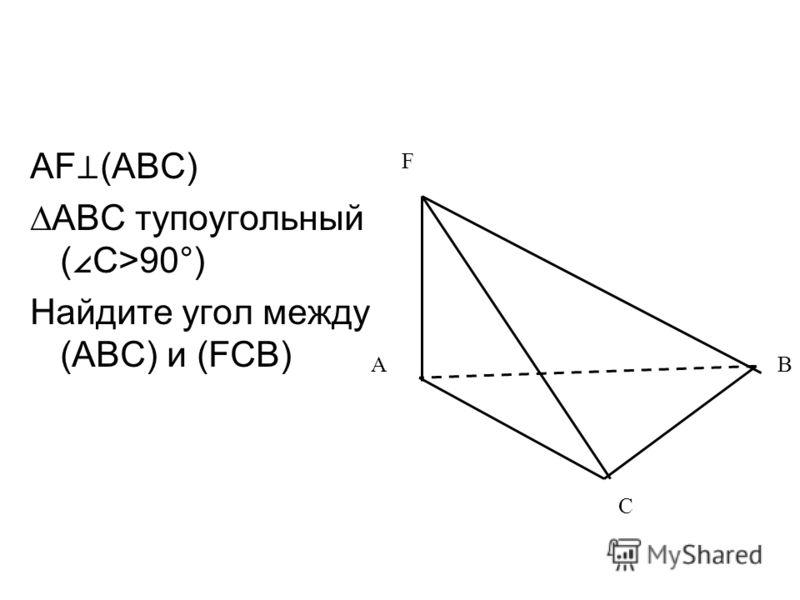 AF (ABC) ABC тупоугольный ( C>90°) Найдите угол между (ABC) и (FCB) AB F C