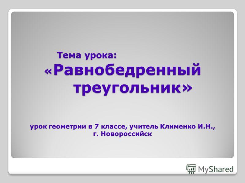 Тема урока: « Равнобедренный треугольник» урок геометрии в 7 классе, учитель Клименко И.Н., г. Новороссийск