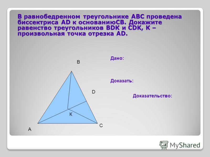В равнобедренном треугольнике АВС проведена биссектриса АD к основаниюСВ. Докажите равенство треугольников ВDК и CDK, К – произвольная точка отрезка АD. К А В С D Дано: Доказать: Доказательство: