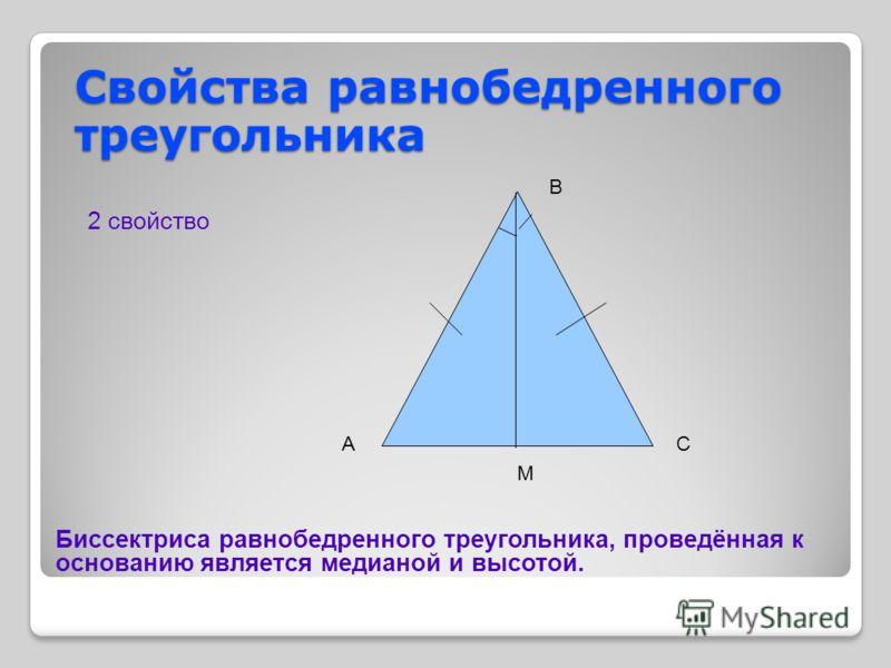 Свойства равнобедренного треугольника 2 свойство АС В М Биссектриса равнобедренного треугольника, проведённая к основанию является медианой и высотой.