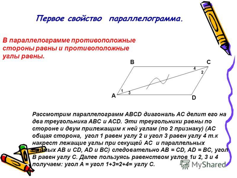 Первое свойство параллелограмма. В параллелограмме противоположные стороны равны и противоположные углы равны. A BC D Рассмотрим параллелограмм ABCD диагональ AC делит его на два треугольника ABC и ACD. Эти треугольники равны по стороне и двум прилеж