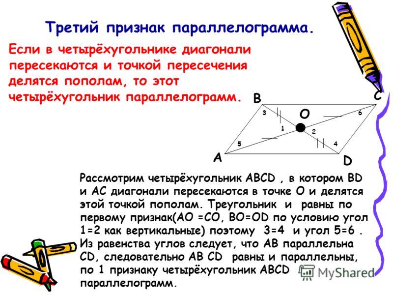 Третий признак параллелограмма. Если в четырёхугольнике диагонали пересекаются и точкой пересечения делятся пополам, то этот четырёхугольник параллелограмм. A B C D Рассмотрим четырёхугольник ABCD, в котором BD и AC диагонали пересекаются в точке O и