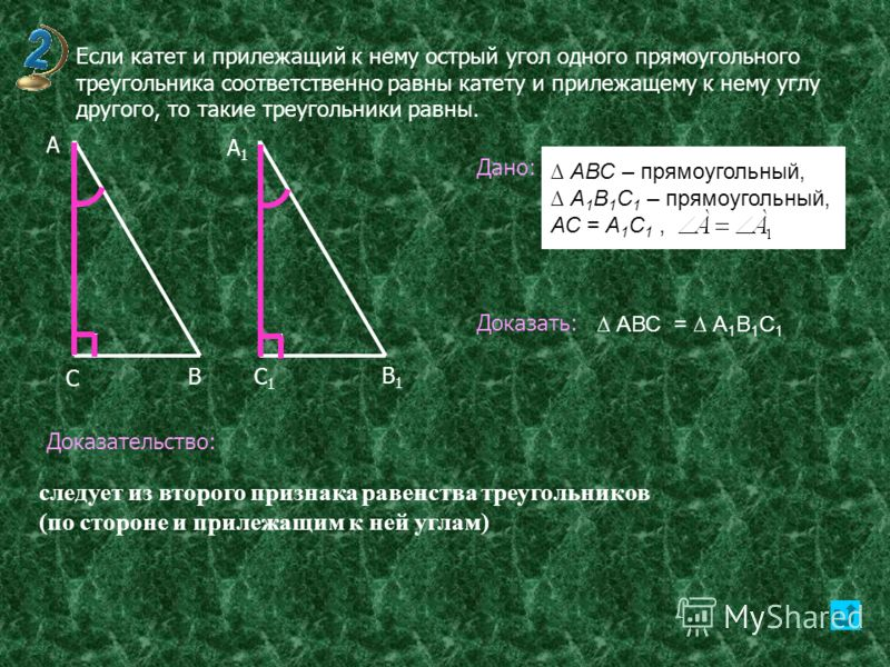 Если катет и прилежащий к нему острый угол одного прямоугольного треугольника соответственно равны катету и прилежащему к нему углу другого, то такие треугольники равны. В А А1А1 С С1С1 В1В1 Дано: Доказать: Доказательство: следует из второго признака