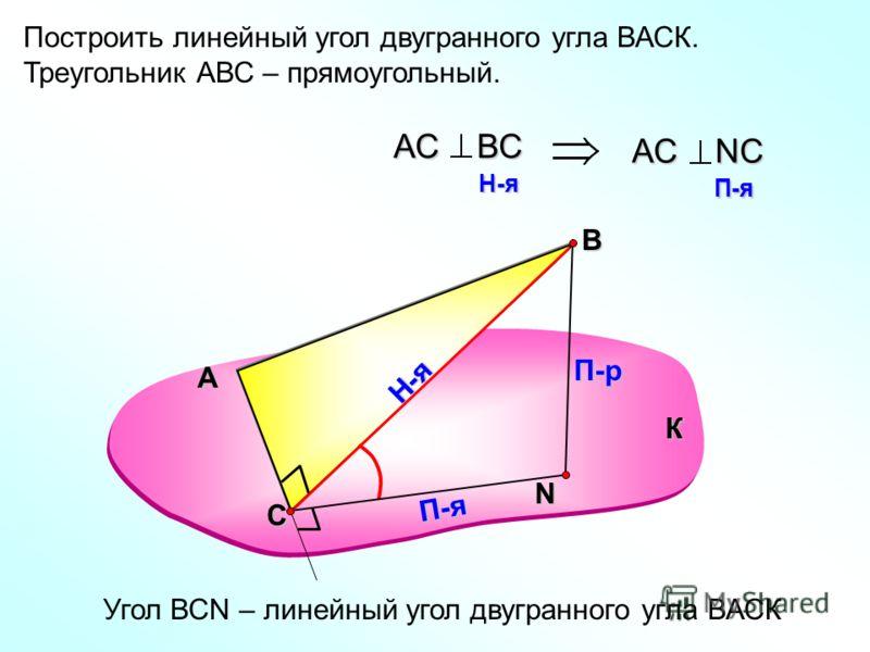 Построить линейный угол двугранного угла ВАСК. Треугольник АВС – прямоугольный. А В N П-р Н-я П-я АС ВС H-я H-я АС NС П-я П-я Угол ВСN – линейный угол двугранного угла ВАСК К С
