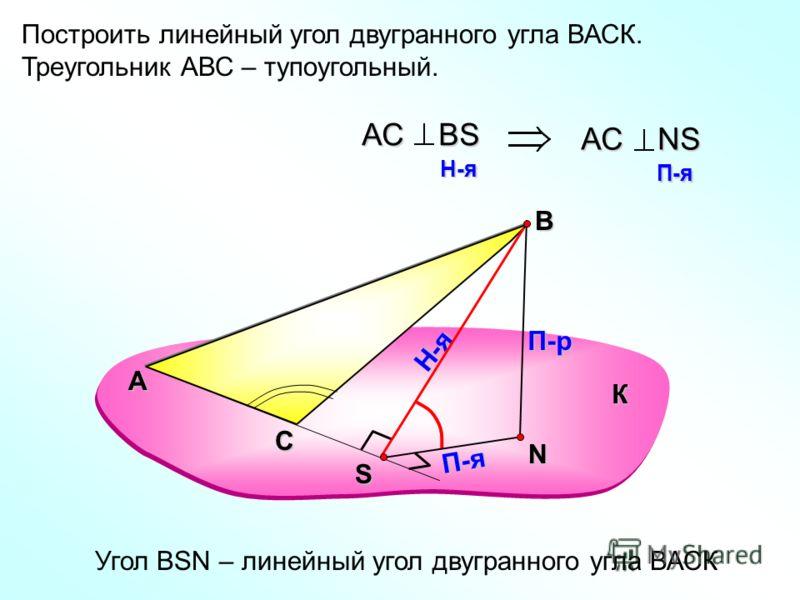Построить линейный угол двугранного угла ВАСК. Треугольник АВС – тупоугольный. А В N П-р Н-я П-я АС ВS H-я H-я АС NS П-я П-я Угол ВSN – линейный угол двугранного угла ВАСК К С S
